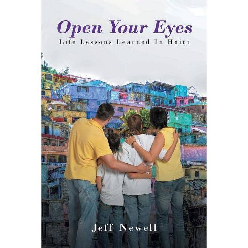 Open Your Eyes, Life Lessons Learned in Haiti - by  Jeff Newell (Paperback) - image 1 of 1