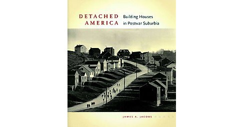 Detached America : Building Houses in Postwar Suburbia (Hardcover) (James A. Jacobs) - image 1 of 1