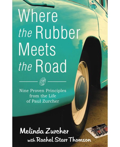 Where the Rubber Meets the Road : Nine Proven Principles from the Life of Paul Zurcher (Paperback) - image 1 of 1