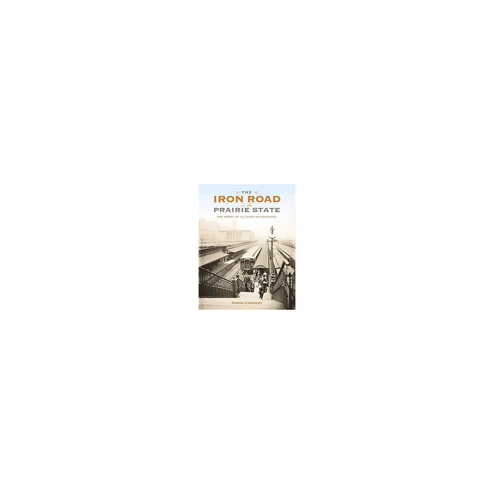 Iron Road in the Prairie State : The Story of Illinois Railroading (Hardcover) (Simon Cordery)