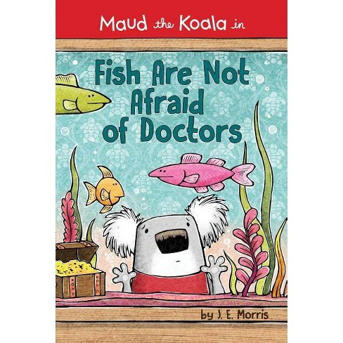 Fish Are Not Afraid of Doctors - (Maud the Koala) by  J E Morris (Hardcover) - image 1 of 1