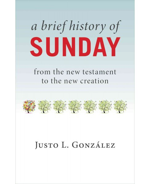 Brief History of Sunday : From the New Testament to the New Creation (Paperback) (Justo L. Gonzu00e1lez) - image 1 of 1