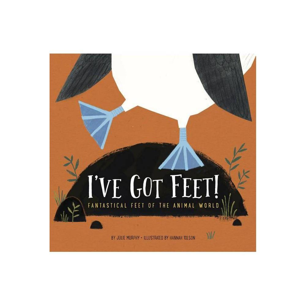 I Ve Got Feet Fantastical Feet Of The Animal World By Julie Murphy Hardcover