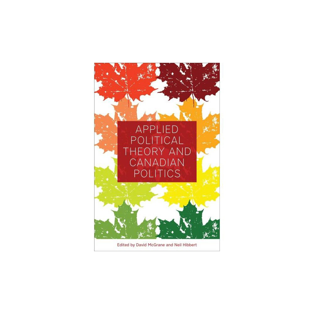 Applied Political Theory and Canadian Politics - (Hardcover)