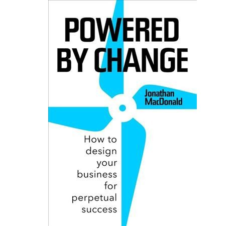 Powered by Change : How to Design Your Business for Perpetual Success -  (Hardcover) - image 1 of 1
