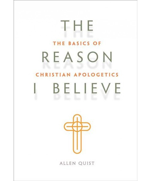 Reason I Believe : The Basics of Christian Apologetics (Paperback) (Allen Quist) - image 1 of 1