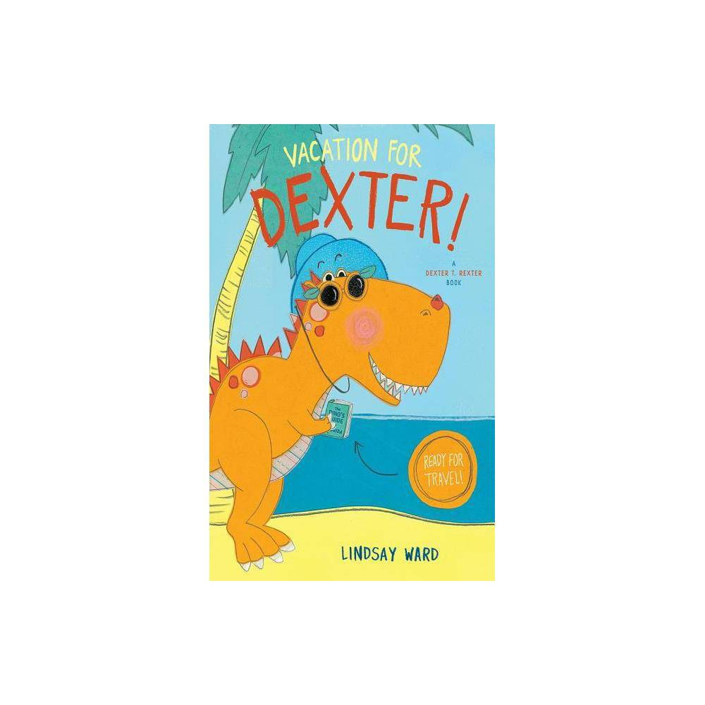 Vacation For Dexter Dexter T Rexter By Lindsay Ward Hardcover