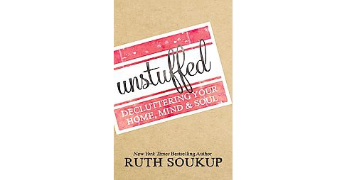 Unstuffed: Decluttering Your Home, Mind & Soul (Paperback) by Ruth Soukup - image 1 of 1