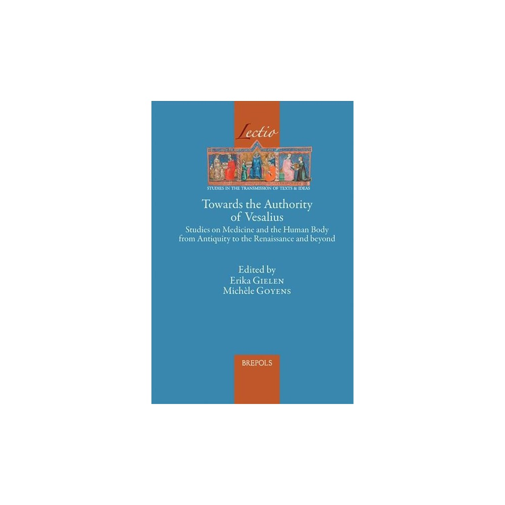 Towards the Authority of Vesalius : Studies on Medicine and the Human Body from Antiquity to the