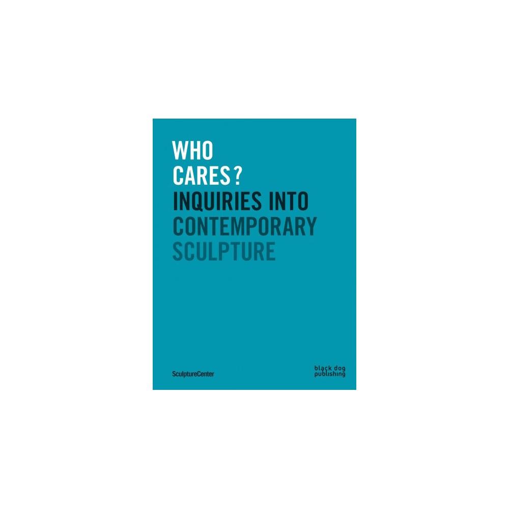 Who Cares? : Inquiries into Contemporary Sculpture - (Paperback)