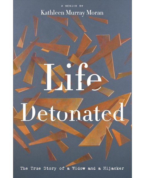 Life Detonated : The True Story of a Widow and a Hijacker -  by Kathleen Murray Moran (Hardcover) - image 1 of 1