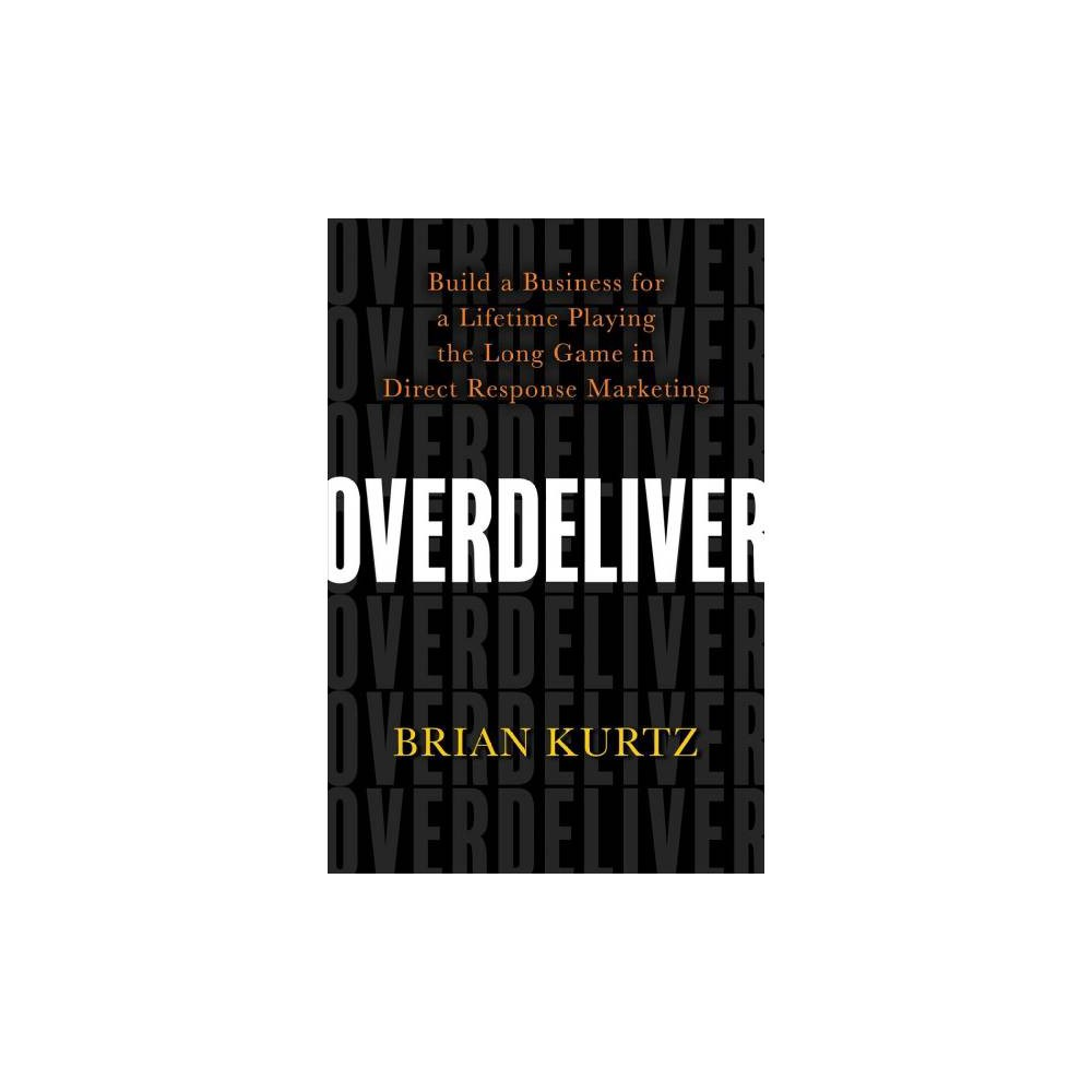 Overdeliver : Build a Business for a Lifetime Playing the Long Game in Direct Response Marketing