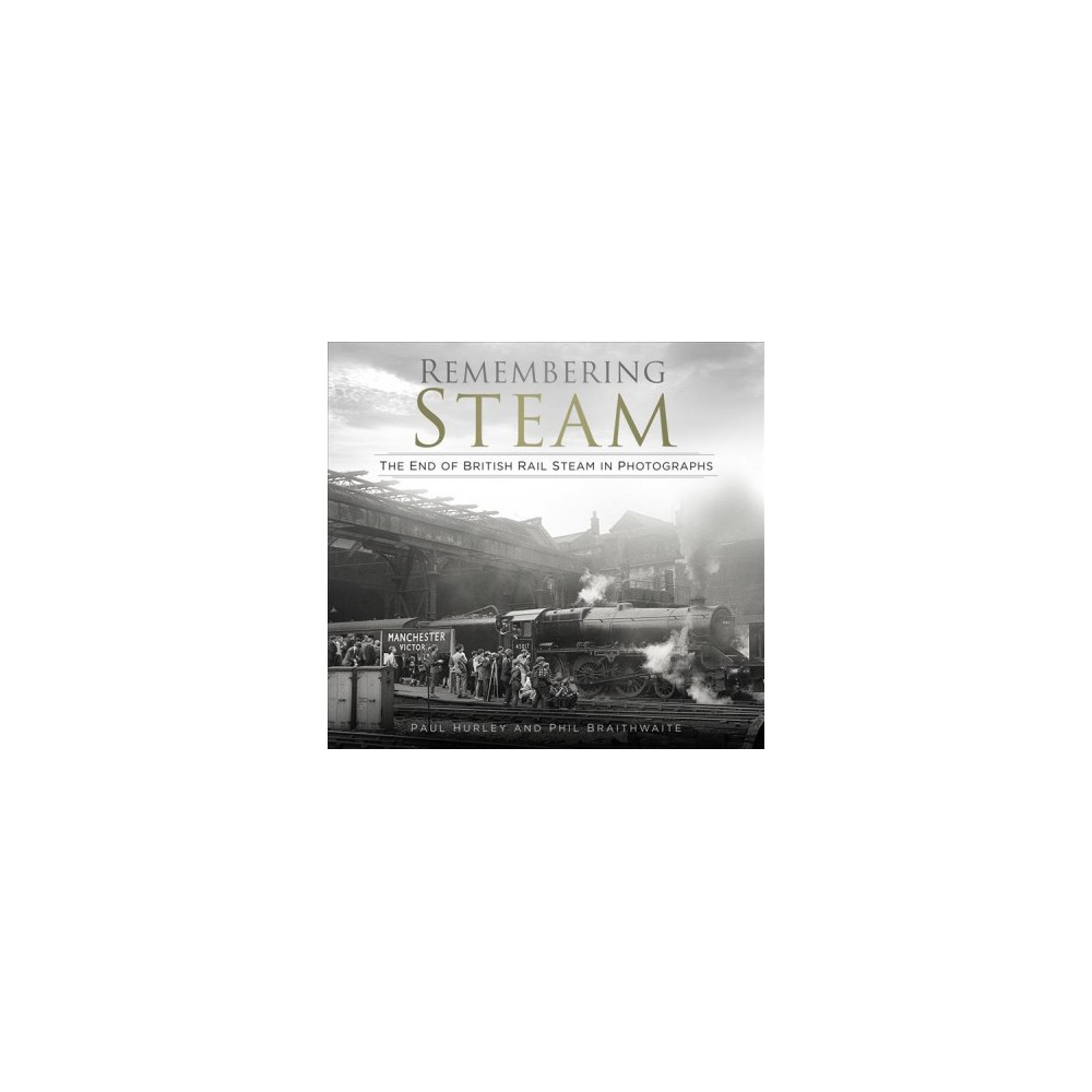 Remembering Steam : The End of British Rail Steam in Photographs - (Hardcover)