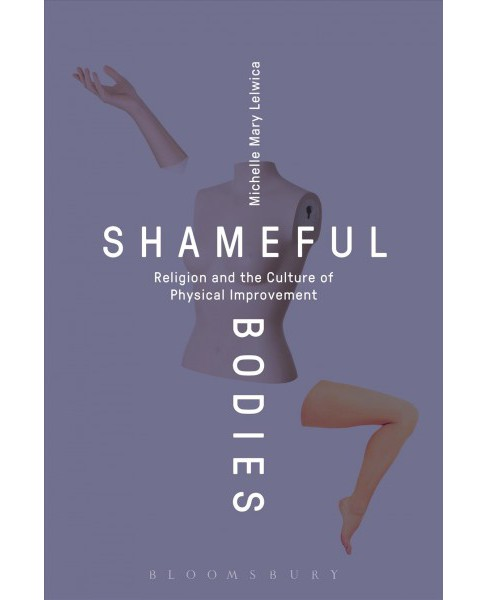Shameful Bodies : Religion and the Culture of Physical Improvement (Hardcover) (Michelle Mary Lelwica) - image 1 of 1