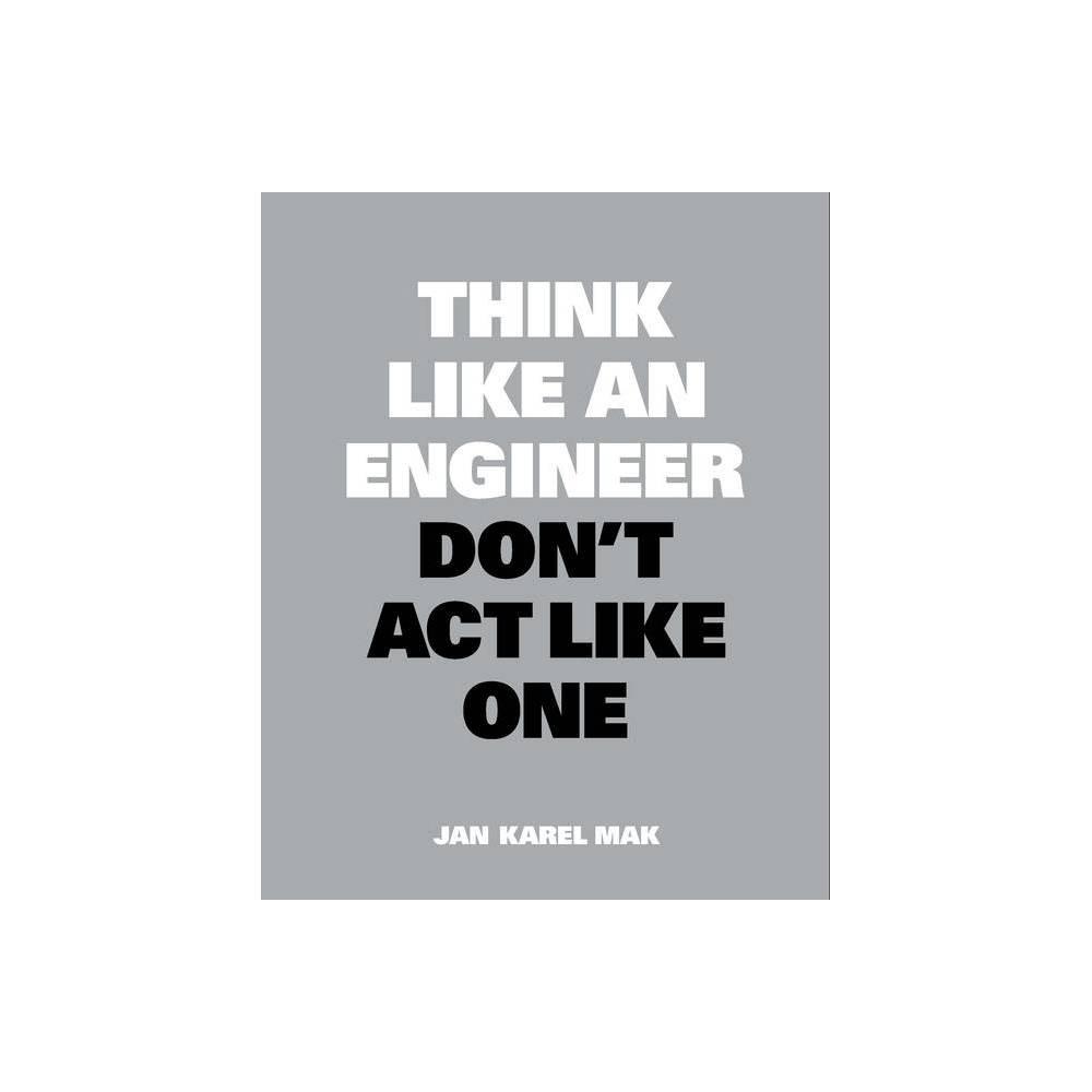 Think Like An Engineer Don T Act Like One Think Like By Jan Karel Mak Paperback
