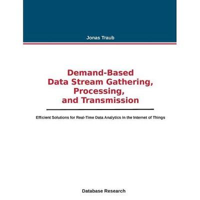 Demand-based Data Stream Gathering, Processing, and Transmission - by  Jonas Traub (Paperback)