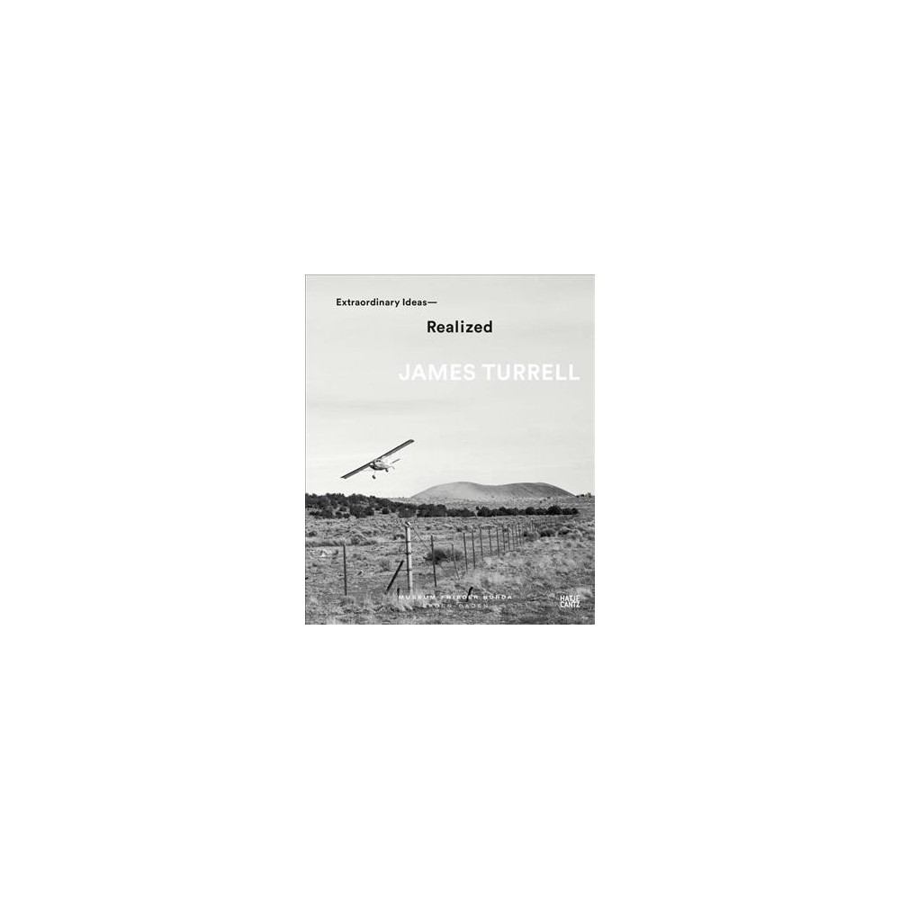 James Turrell : Extraordinary Ideas, Realized - (Hardcover)