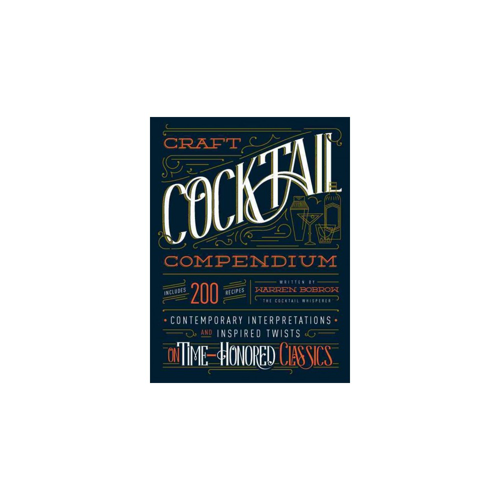 Craft Cocktail Compendium : Contemporary Interpretations and Inspired Twists on Time-Honored Classics