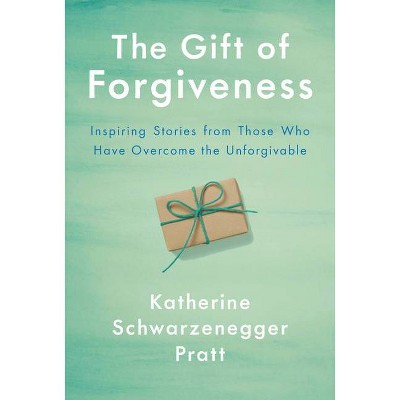 The Gift of Forgiveness - by Katherine Schwarzenegger (Hardcover)