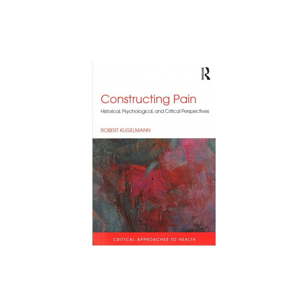 Constructing Pain : Historical, Psychological, and Critical Perspectives (Paperback) (Robert Kugelmann)