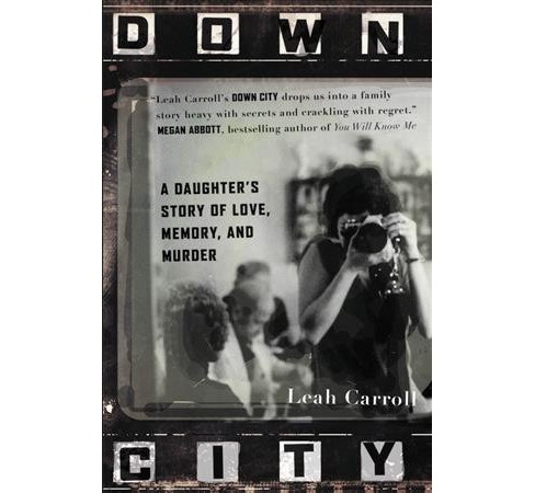 Down City : A Daughter's Story of Love, Memory, and Murder -  Reprint by Leah Carroll (Paperback) - image 1 of 1