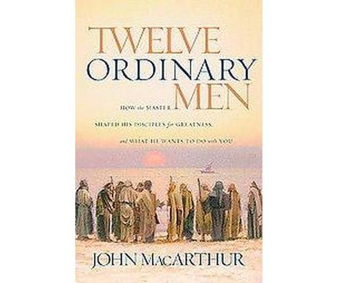 Twelve Ordinary Men : How the Master Shaped His Disciples for Greatness, And What He Wants to Do With - image 1 of 1