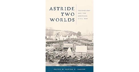 Astride Two Worlds : Technology and the American Civil War (Hardcover) (Barton C. (EDT) Hacker) - image 1 of 1
