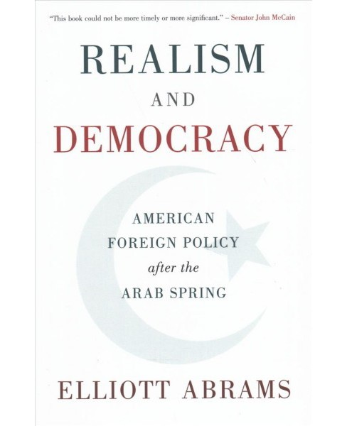 Realism and Democracy : American Foreign Policy After the Arab Spring -  by Elliott Abrams (Hardcover) - image 1 of 1