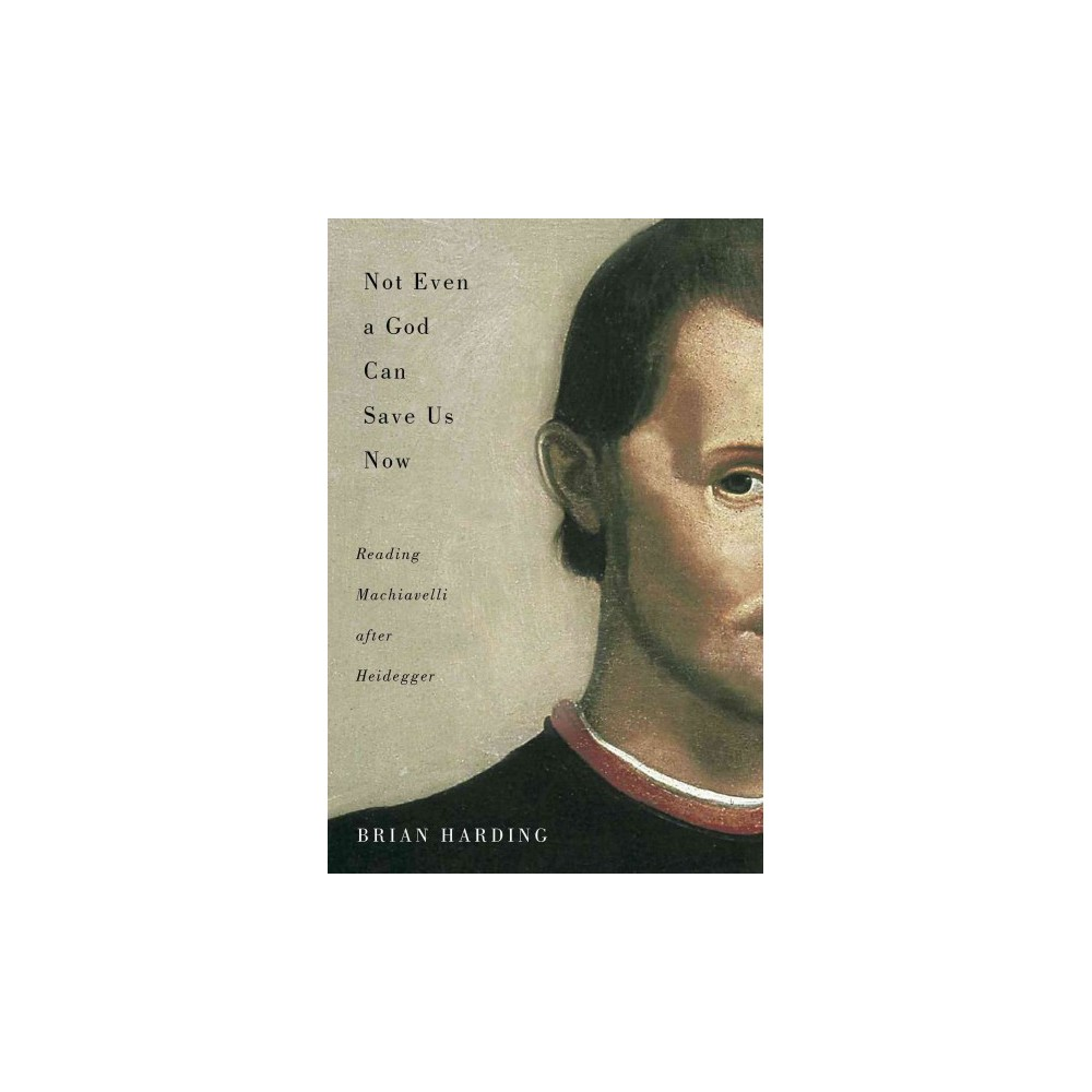 Not Even a God Can Save Us Now : Reading Machiavelli After Heidegger - by Brian Harding (Paperback)