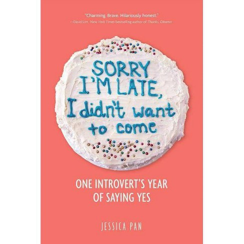 Sorry I'm Late, I Didn't Want to Come : One Introvert's Year of Saying Yes -  by Jessica Pan (Paperback) - image 1 of 1
