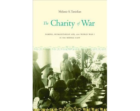 Charity of War : Famine, Humanitarian Aid, and World War I in the Middle East -  (Hardcover) - image 1 of 1