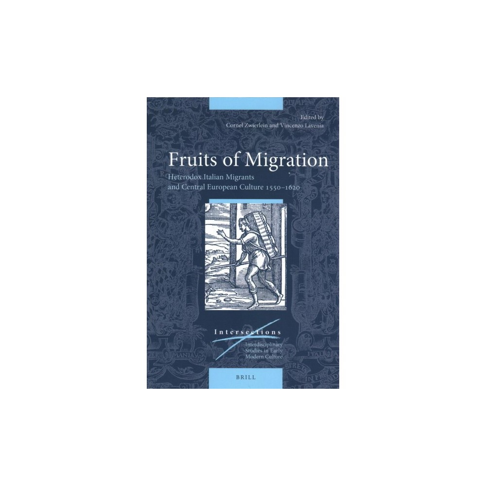 Fruits of Migration : Heterodox Italian Migrants and Central European Culture 1550-1620 - (Hardcover)