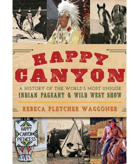 Happy Canyon : A History of the World's Most Unique Indian Pageant & Wild West Show (Hardcover) - image 1 of 1