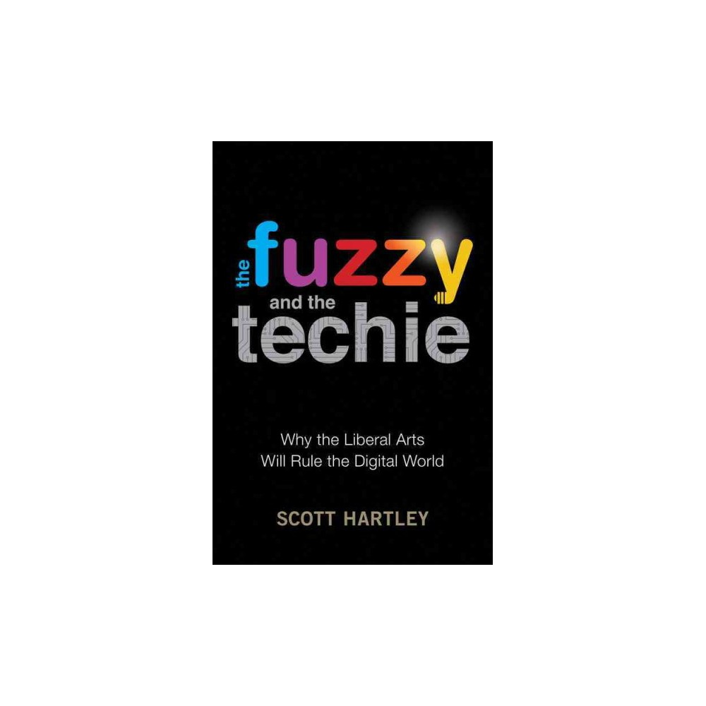 Fuzzy and the Techie : Why the Liberal Arts Will Rule the Digital World (Hardcover) (Scott Hartley)