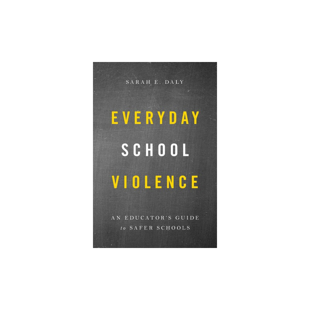 Everyday School Violence : An Educator's Guide to Safer Schools - by Sarah E. Daly (Hardcover)