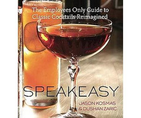 Speakeasy : Classic Cocktails Reimagined, From New York's Employees Only Bar (Hardcover) (Jason Kosmas & - image 1 of 1
