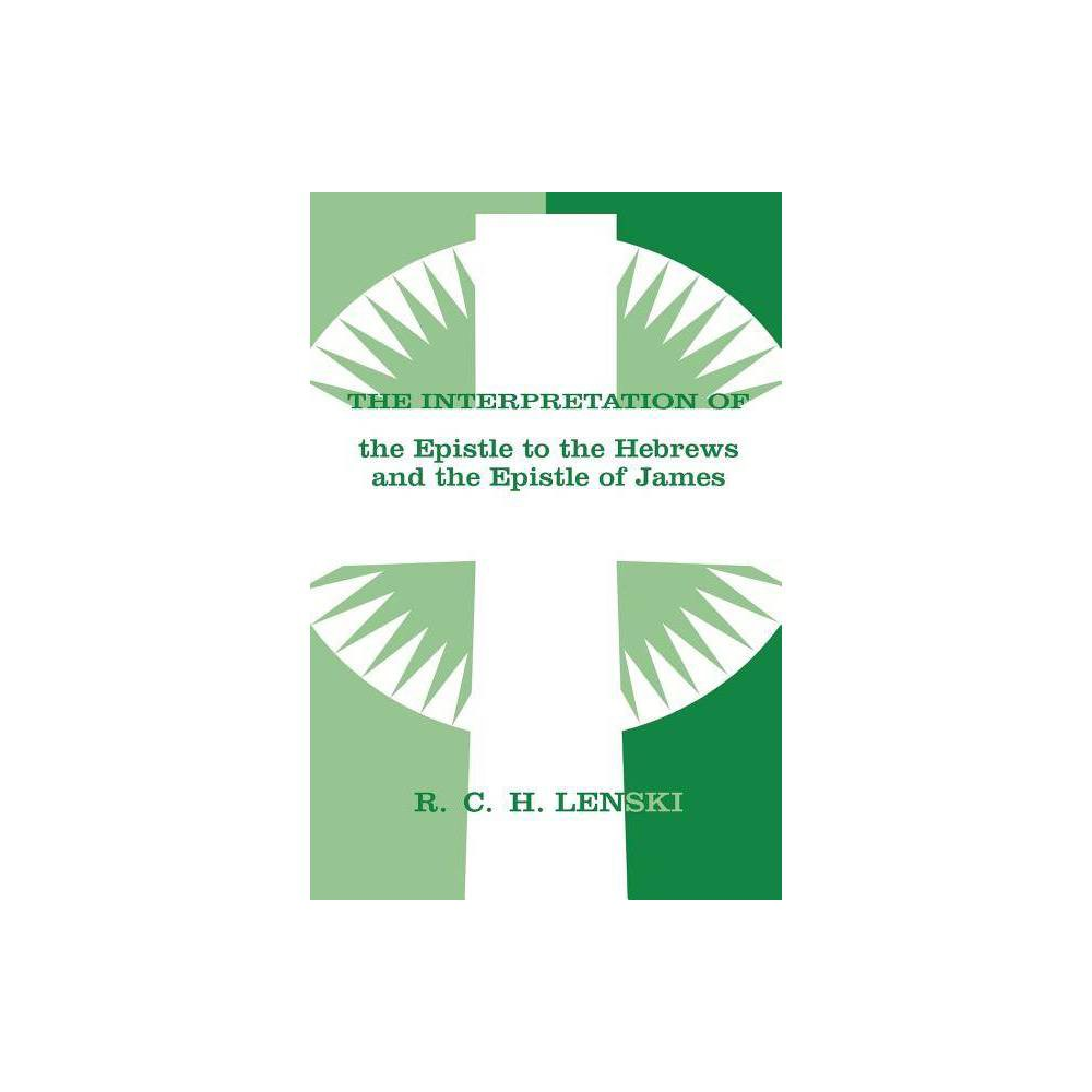 The Interpretation Of The Epistle To The Hebrews And The Epistle Of James Lenski S Commentary On The New Testament By Richard C H Lenski