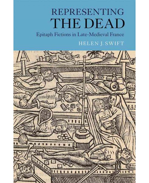 Representing the Dead : Epitaph Fictions in Late-Medieval France (Hardcover) (Helen J. Swift) - image 1 of 1