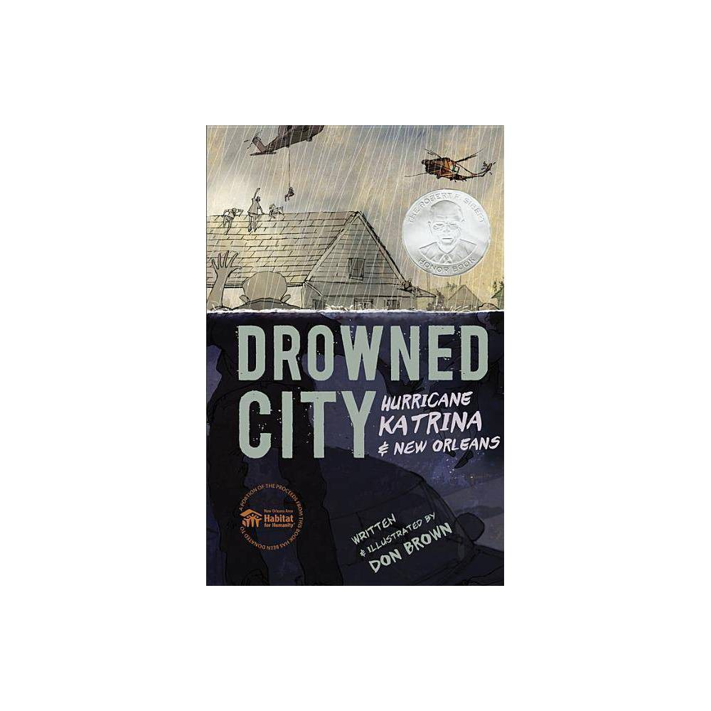 Drowned City - by Don Brown (Hardcover) *  An excellent chronicle of the tragedy for a broad audience; children, teens, and adults will all be moved.  --Kirkus, starred review *  Lively, dynamic sketching gives the artwork a sense of urgency and immediacy. It is as important to tell the story of a nation's failures as it is to record its triumphs, and this is a crucial contribution.  --Publishers Weekly, starred review *  Emotionally resonant, this outstanding title will appeal to graphic novel and nonfiction readers alike.  --Booklist, starred review *  This astonishingly powerful look at one of America's worst disasters is a masterful blend of story and art.  --School Library Journal, starred review *  If a book's power were measured like a storm's, this would be category five.  --Horn Book Magazine, starred review  This book could almost make its point on the powerful illustrations alone, but Brown's precise language secures the historical details in an unforgettable way...'Drowned City' delivers a brave treatment of important and uncomfortable details.  --The New York Times Book Review