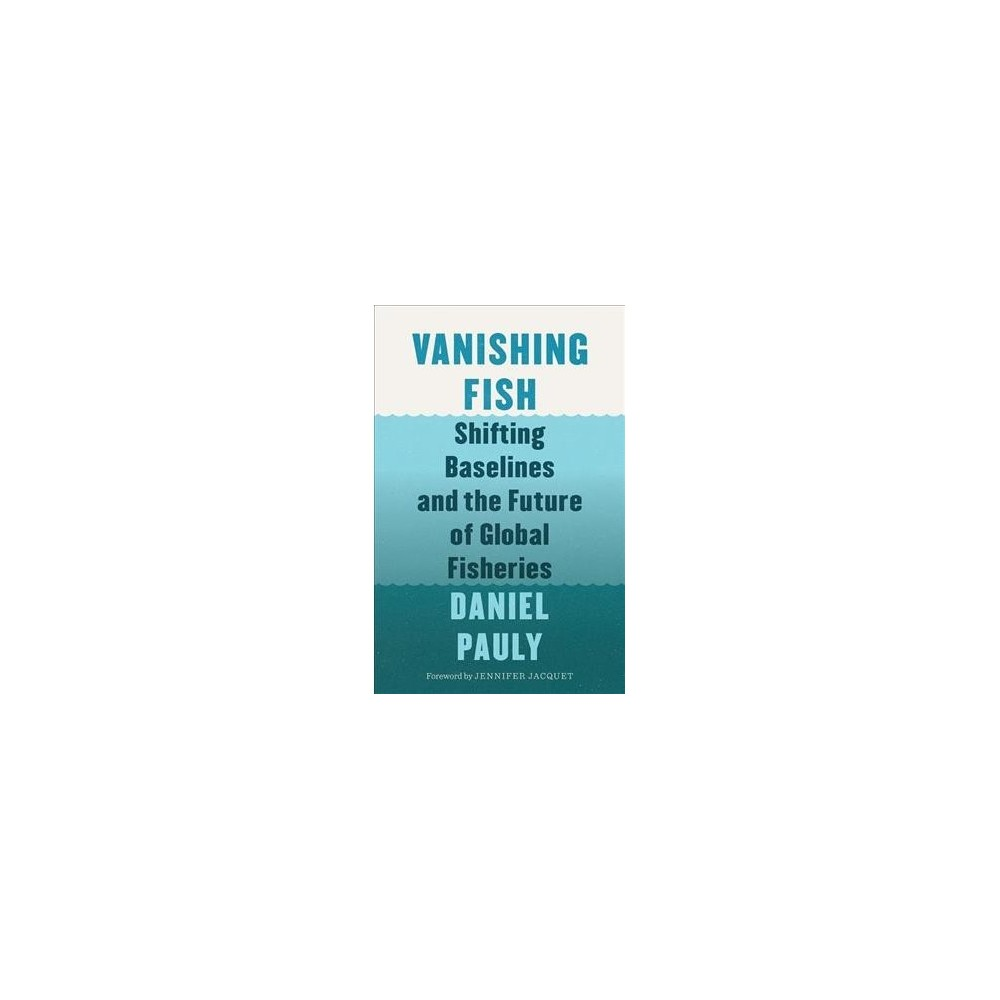 Vanishing Fish : Shifting Baselines and the Future of Global Fisheries - by Daniel Pauly (Hardcover)