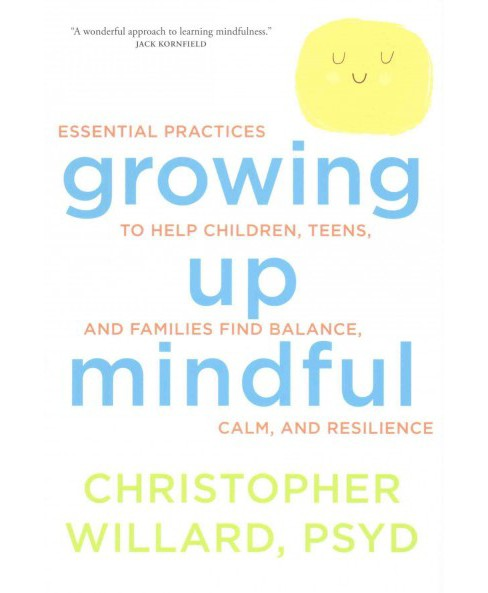 Growing up mindful : Essential Practices to Help Children, Teens, and Families Find Balance, Calm, and - image 1 of 1