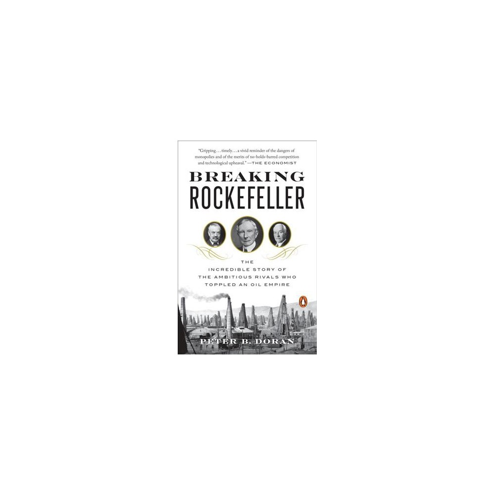 Breaking Rockefeller : The Incredible Story of the Ambitious Rivals Who Toppled an Oil Empire