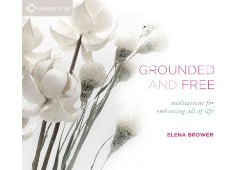 Grounded and Free : Meditations for Embracing All of Life (Unabridged) (CD/Spoken Word) (Elena Brower) - image 1 of 1