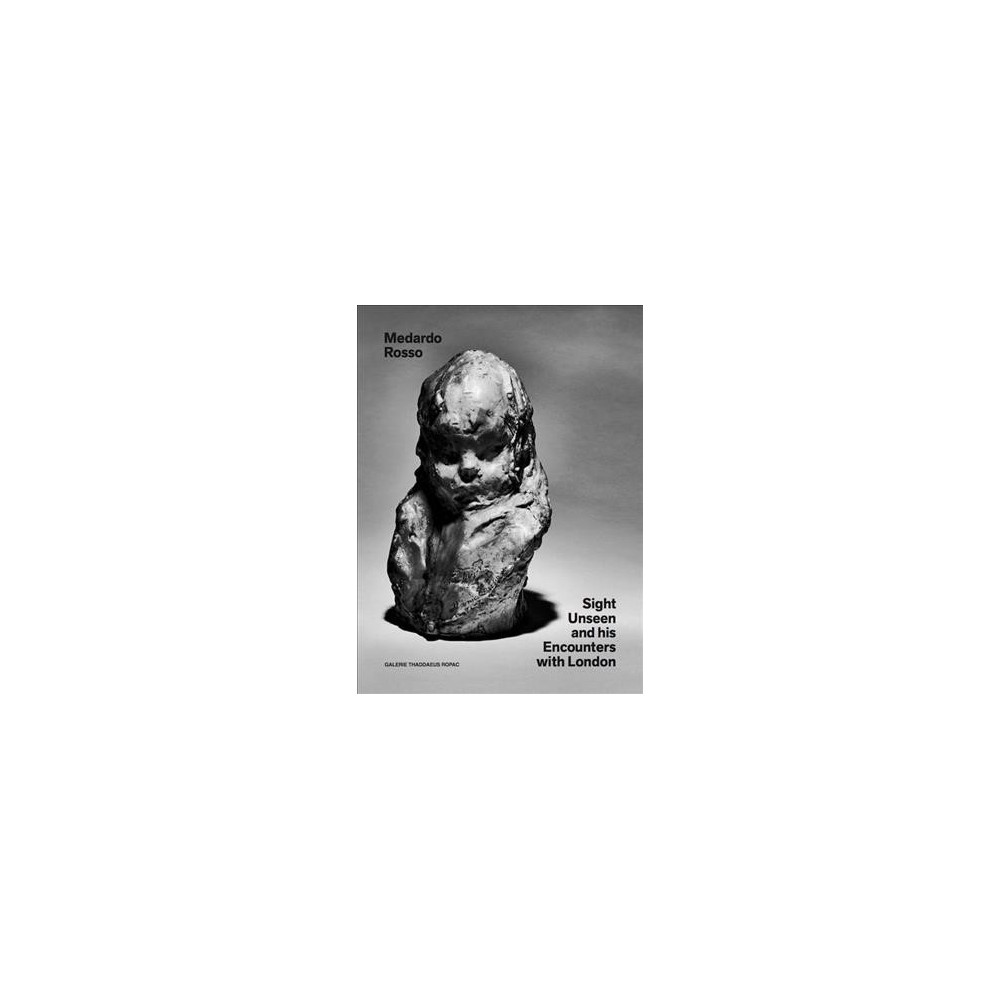 Medardo Rosso : Sight Unseen and His Encounters With London - (Hardcover)