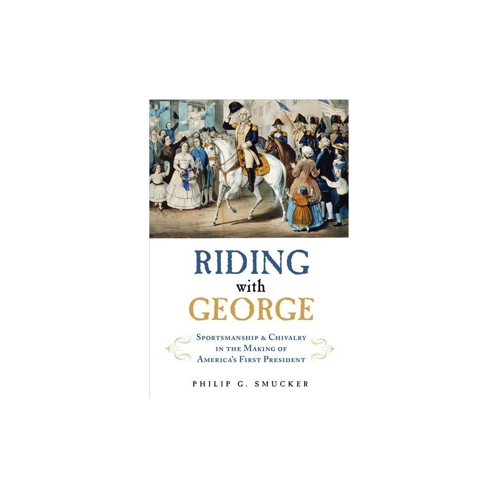 Riding With George : Sportsmanship, Chivalry, and the Making of America's First President (Hardcover)