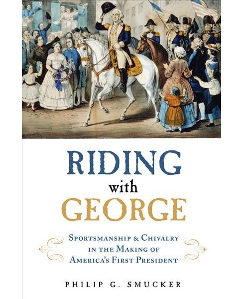 Riding With George : Sportsmanship, Chivalry, and the Making of America's First President (Hardcover) - image 1 of 1