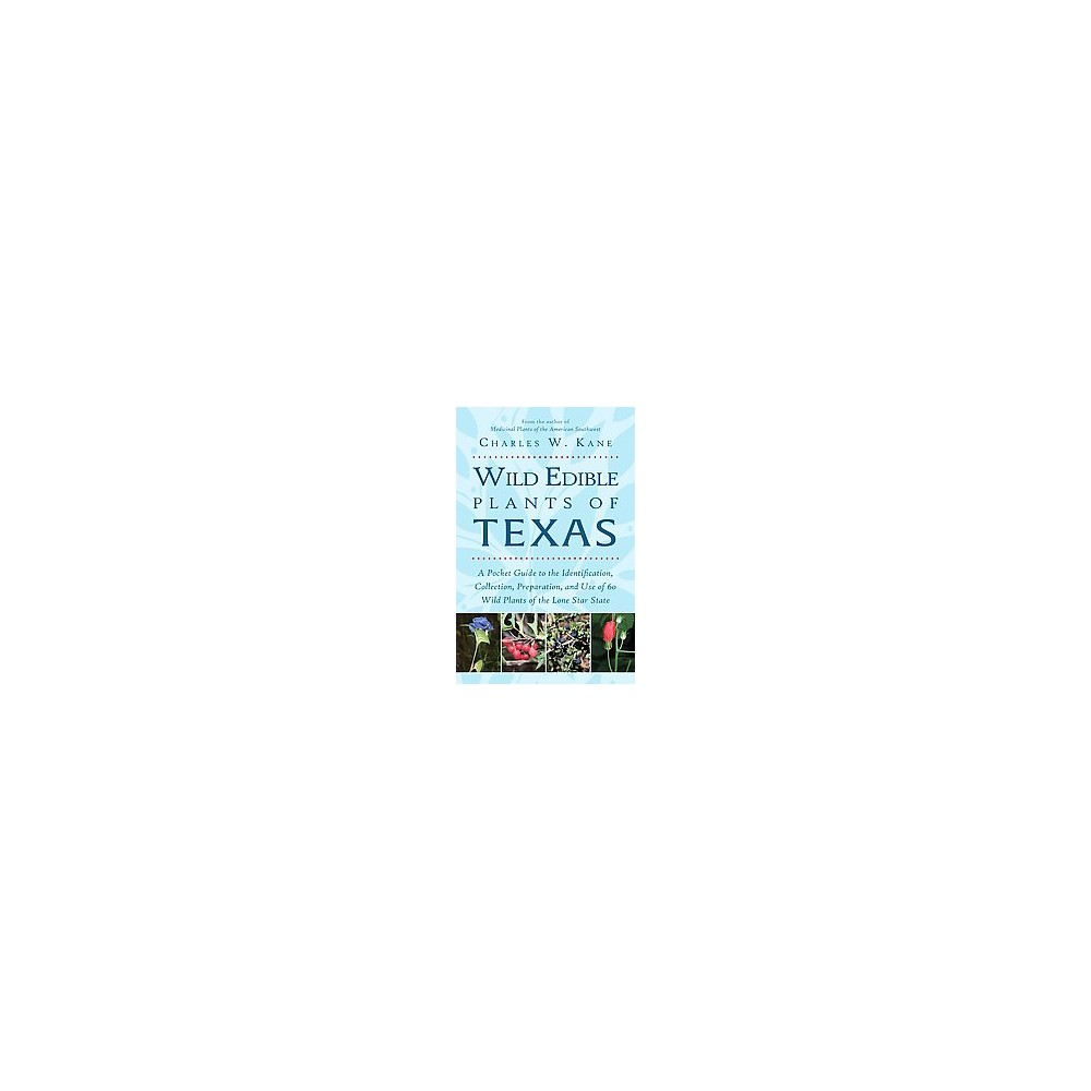Wild Edible Plants of Texas : A Pocket Guide to the Identification, Collection, Preparation, and Use of