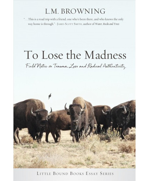 To Lose the Madness : Field Notes on Trauma, Loss and Radical Authenticity -  (Paperback) - image 1 of 1