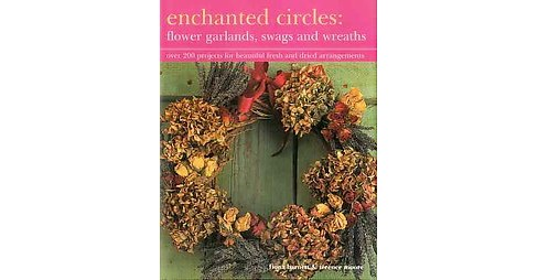 Enchanted Circles : Flower Garlands, Swags and Wreaths; over 200 projects for beautiful fresh and dried - image 1 of 1