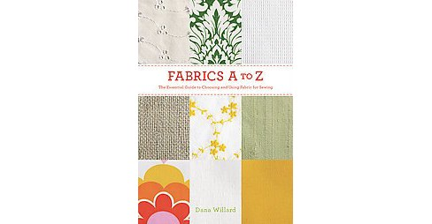 Fabrics A to Z : The Essential Guide to Choosing and Using Fabric for Sewing (Paperback) (Dana Willard) - image 1 of 1